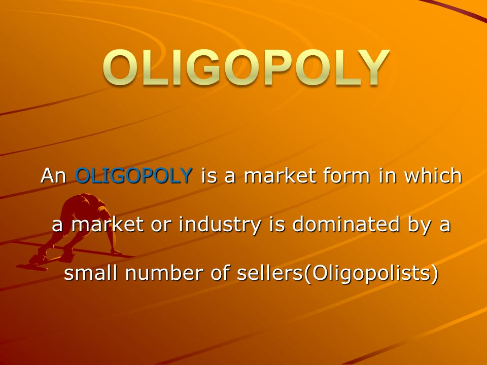 OLIGOPOLY An OLIGOPOLY is a market form in which a market or industry is dominated by a small number of sellers(Oligopolists)