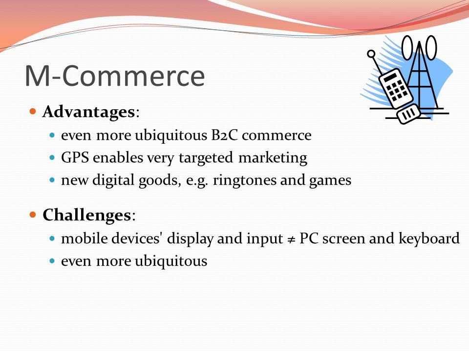 M-Commerce Advantages: Challenges: even more ubiquitous B2C commerce