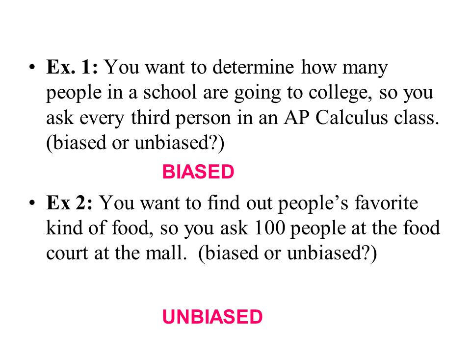 Ex. 1: You want to determine how many people in a school are going to college, so you ask every third person in an AP Calculus class. (biased or unbiased )