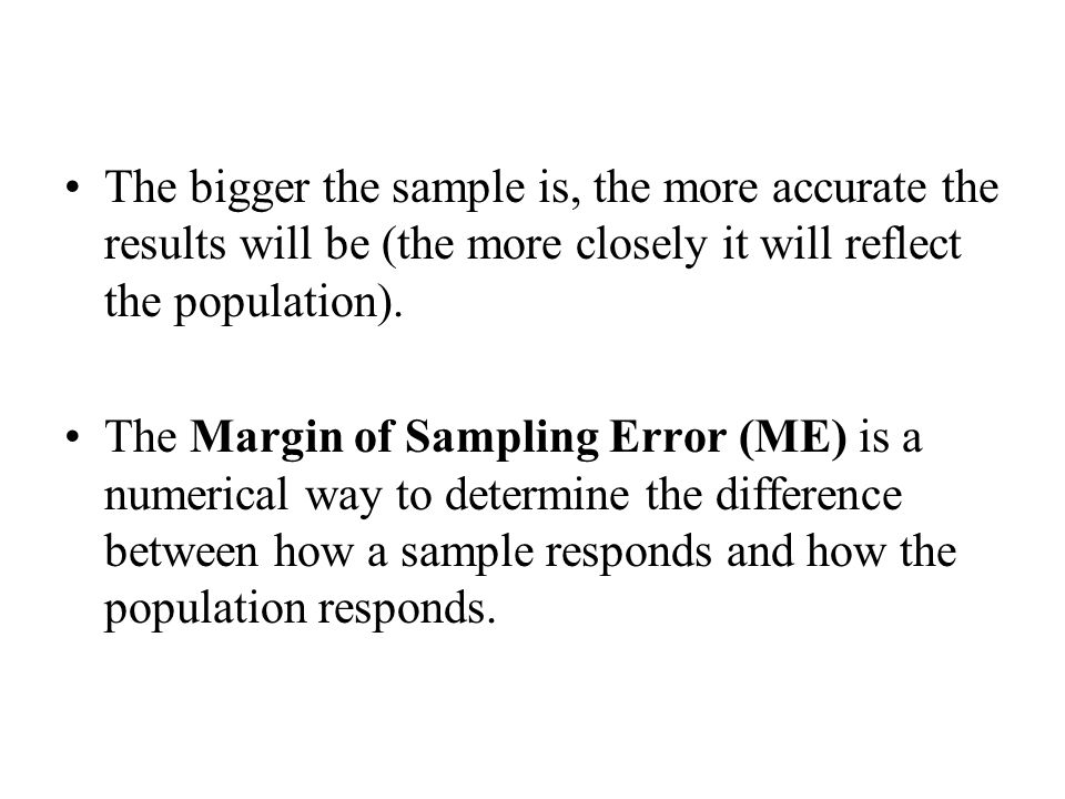 The bigger the sample is, the more accurate the results will be (the more closely it will reflect the population).