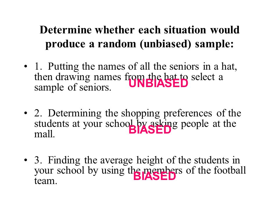 Determine whether each situation would produce a random (unbiased) sample: