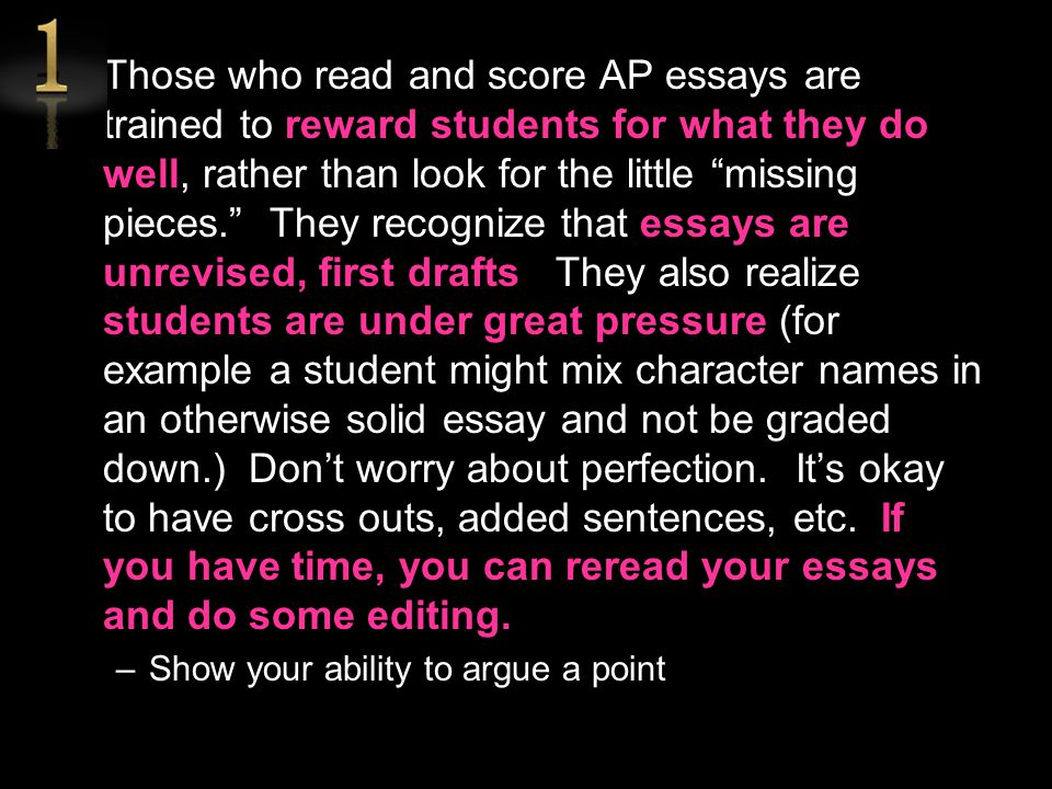 Those who read and score AP essays are trained to reward students for what they do well, rather than look for the little missing pieces. They recognize that essays are unrevised, first drafts. They also realize students are under great pressure (for example a student might mix character names in an otherwise solid essay and not be graded down.) Don't worry about perfection. It's okay to have cross outs, added sentences, etc. If you have time, you can reread your essays and do some editing.