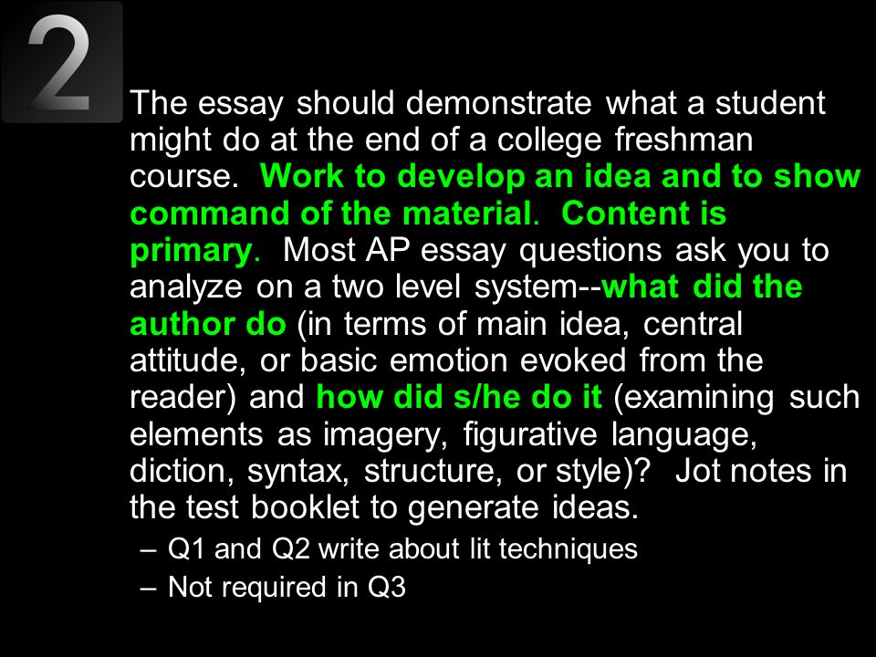 The essay should demonstrate what a student might do at the end of a college freshman course. Work to develop an idea and to show command of the material. Content is primary. Most AP essay questions ask you to analyze on a two level system--what did the author do (in terms of main idea, central attitude, or basic emotion evoked from the reader) and how did s/he do it (examining such elements as imagery, figurative language, diction, syntax, structure, or style) Jot notes in the test booklet to generate ideas.
