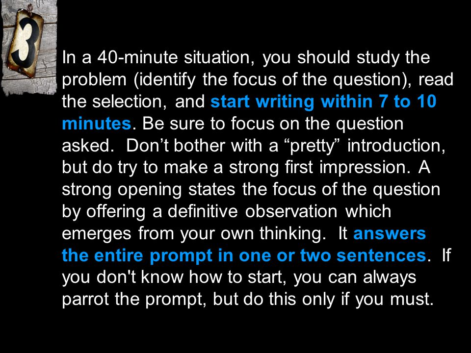In a 40-minute situation, you should study the problem (identify the focus of the question), read the selection, and start writing within 7 to 10 minutes.