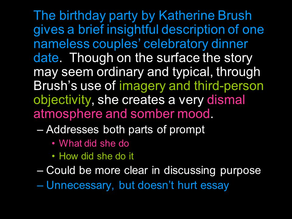 The birthday party by Katherine Brush gives a brief insightful description of one nameless couples' celebratory dinner date. Though on the surface the story may seem ordinary and typical, through Brush's use of imagery and third-person objectivity, she creates a very dismal atmosphere and somber mood.