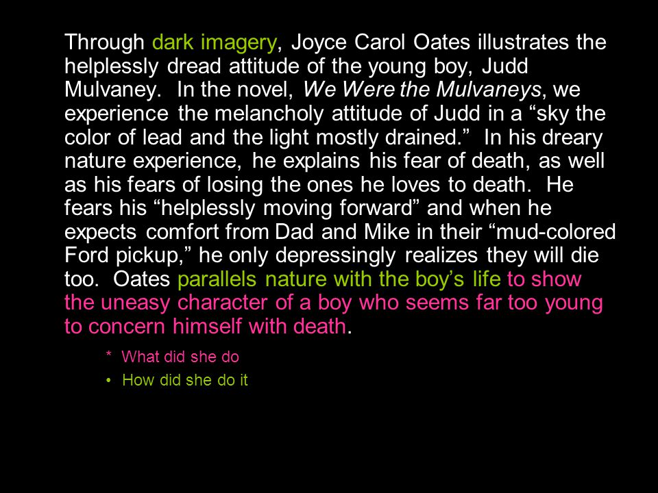 Through dark imagery, Joyce Carol Oates illustrates the helplessly dread attitude of the young boy, Judd Mulvaney. In the novel, We Were the Mulvaneys, we experience the melancholy attitude of Judd in a sky the color of lead and the light mostly drained. In his dreary nature experience, he explains his fear of death, as well as his fears of losing the ones he loves to death. He fears his helplessly moving forward and when he expects comfort from Dad and Mike in their mud-colored Ford pickup, he only depressingly realizes they will die too. Oates parallels nature with the boy's life to show the uneasy character of a boy who seems far too young to concern himself with death.