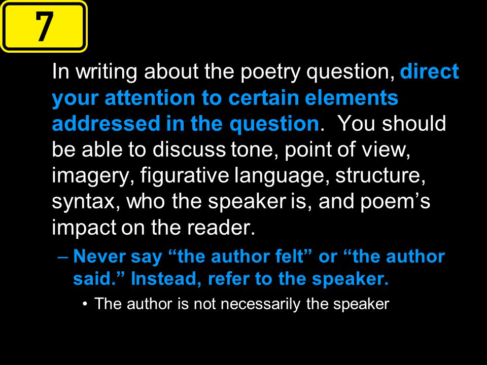 In writing about the poetry question, direct your attention to certain elements addressed in the question. You should be able to discuss tone, point of view, imagery, figurative language, structure, syntax, who the speaker is, and poem's impact on the reader.
