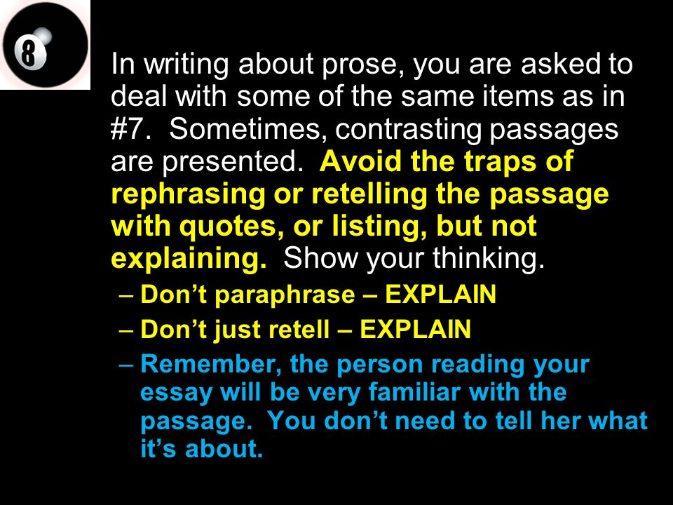 In writing about prose, you are asked to deal with some of the same items as in #7. Sometimes, contrasting passages are presented. Avoid the traps of rephrasing or retelling the passage with quotes, or listing, but not explaining. Show your thinking.