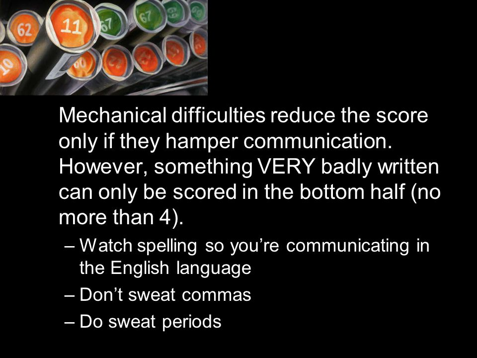 Mechanical difficulties reduce the score only if they hamper communication. However, something VERY badly written can only be scored in the bottom half (no more than 4).
