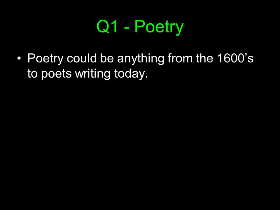 Q1 - Poetry Poetry could be anything from the 1600's to poets writing today.