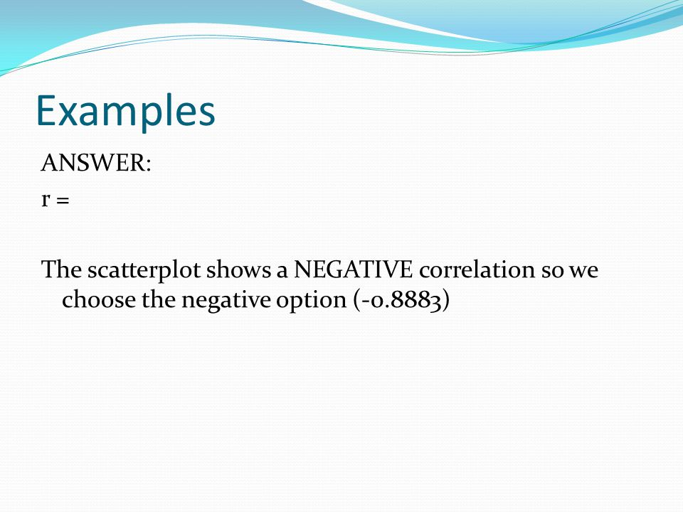 Examples ANSWER: r = The scatterplot shows a NEGATIVE correlation so we choose the negative option (-0.8883)