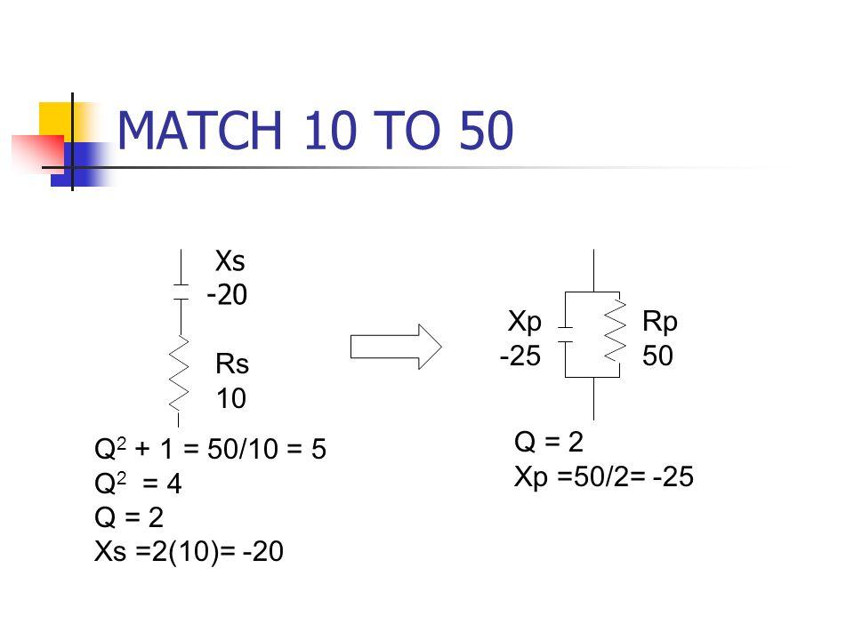 MATCH 10 TO 50 Xs -20 Xp -25 Rp 50 Rs 10 Q = 2 Xp =50/2= -25