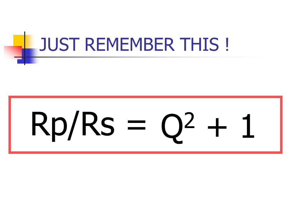 JUST REMEMBER THIS ! Rp/Rs = Q2 + 1