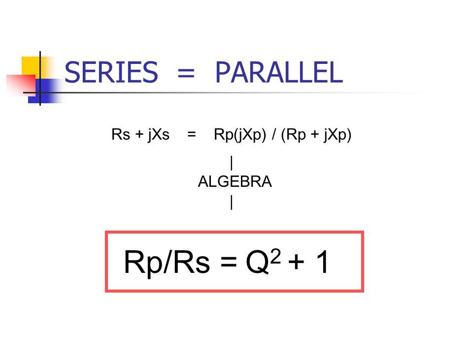 Rp/Rs = Q2 + 1 SERIES = PARALLEL Rs + jXs = Rp(jXp) / (Rp + jXp)  
