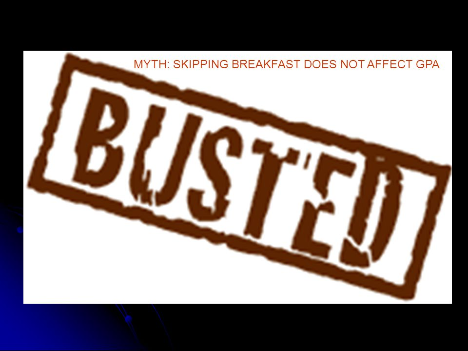 MYTH: SKIPPING BREAKFAST DOES NOT AFFECT GPA