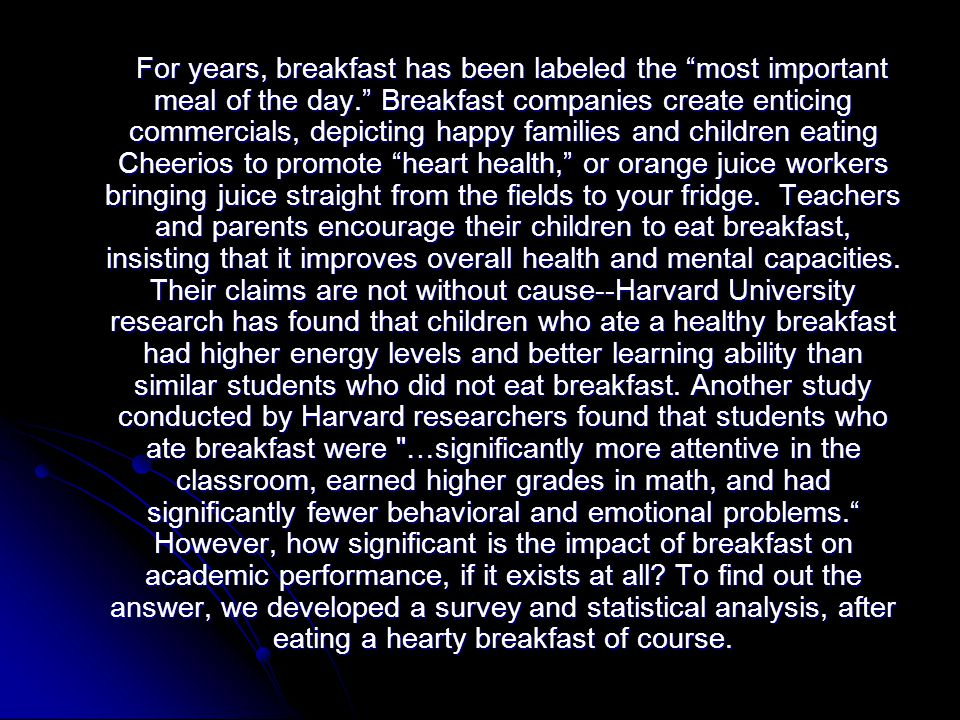 For years, breakfast has been labeled the most important meal of the day. Breakfast companies create enticing commercials, depicting happy families and children eating Cheerios to promote heart health, or orange juice workers bringing juice straight from the fields to your fridge.