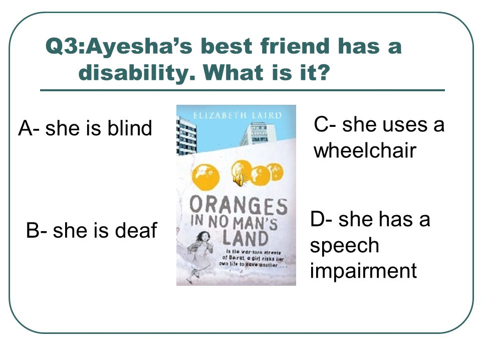 Q3:Ayesha's best friend has a disability. What is it