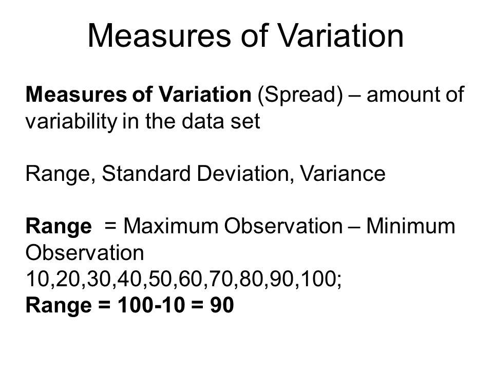Measures of Variation Measures of Variation (Spread) – amount of variability in the data set. Range, Standard Deviation, Variance.
