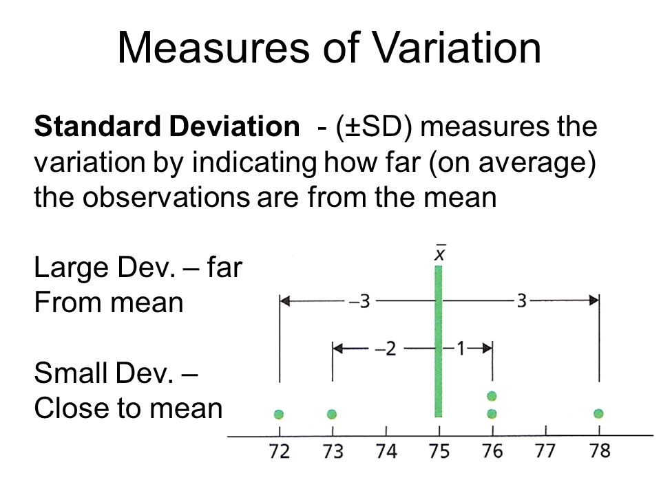 Measures of Variation Standard Deviation - (±SD) measures the variation by indicating how far (on average) the observations are from the mean.