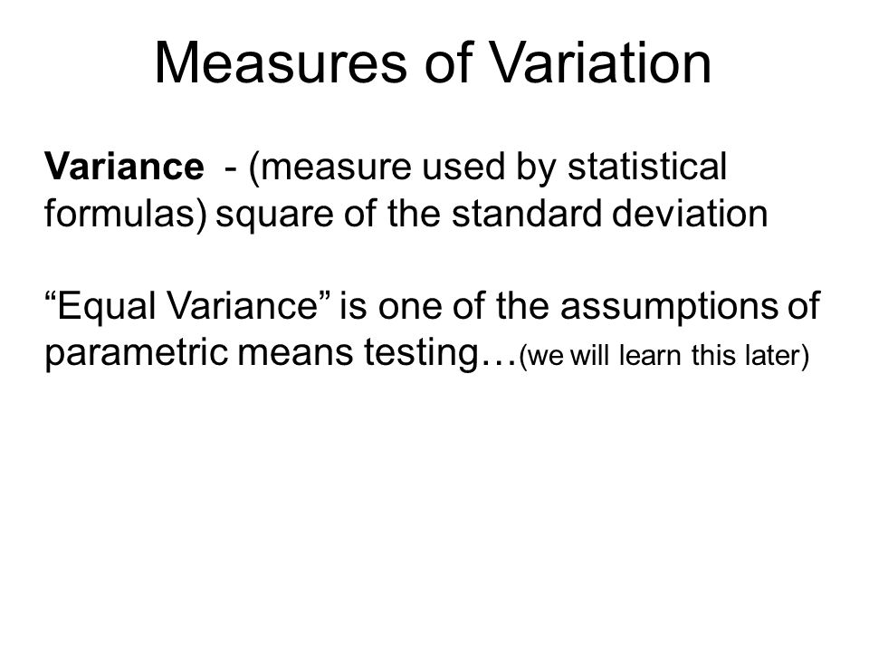 Measures of Variation Variance - (measure used by statistical formulas) square of the standard deviation.