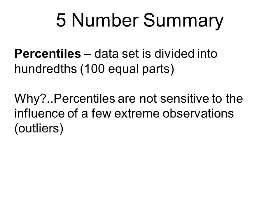 5 Number Summary Percentiles – data set is divided into hundredths (100 equal parts)