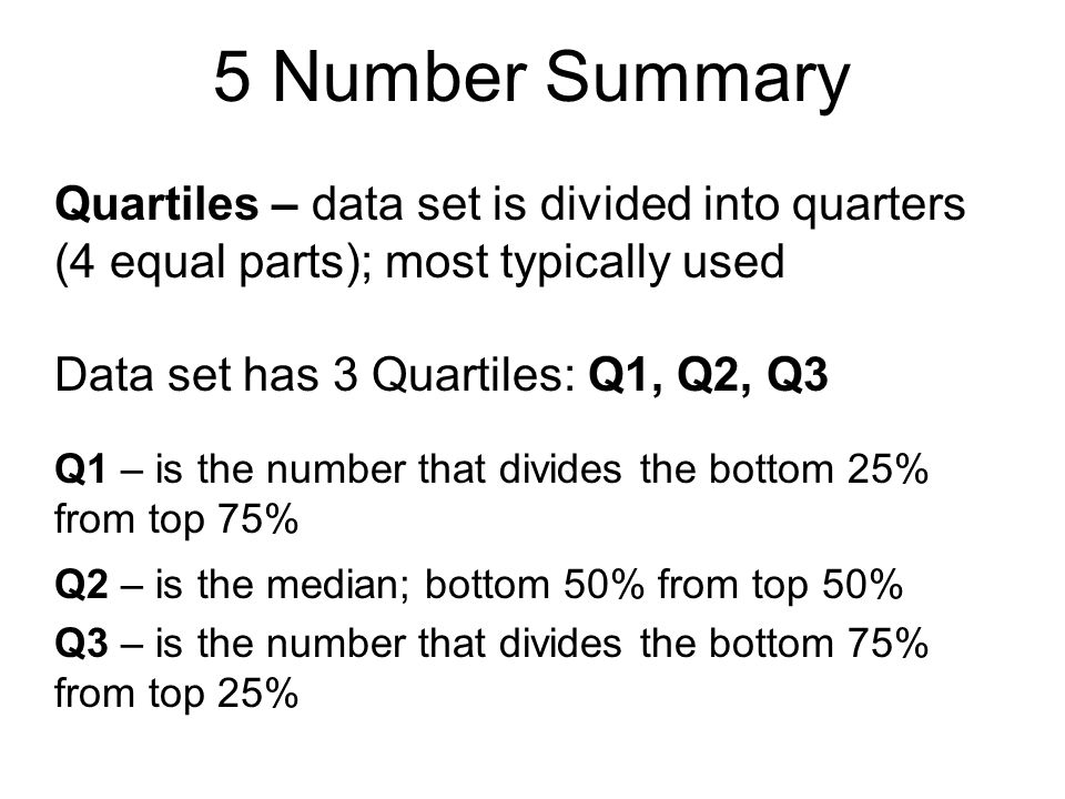 5 Number Summary Quartiles – data set is divided into quarters (4 equal parts); most typically used.