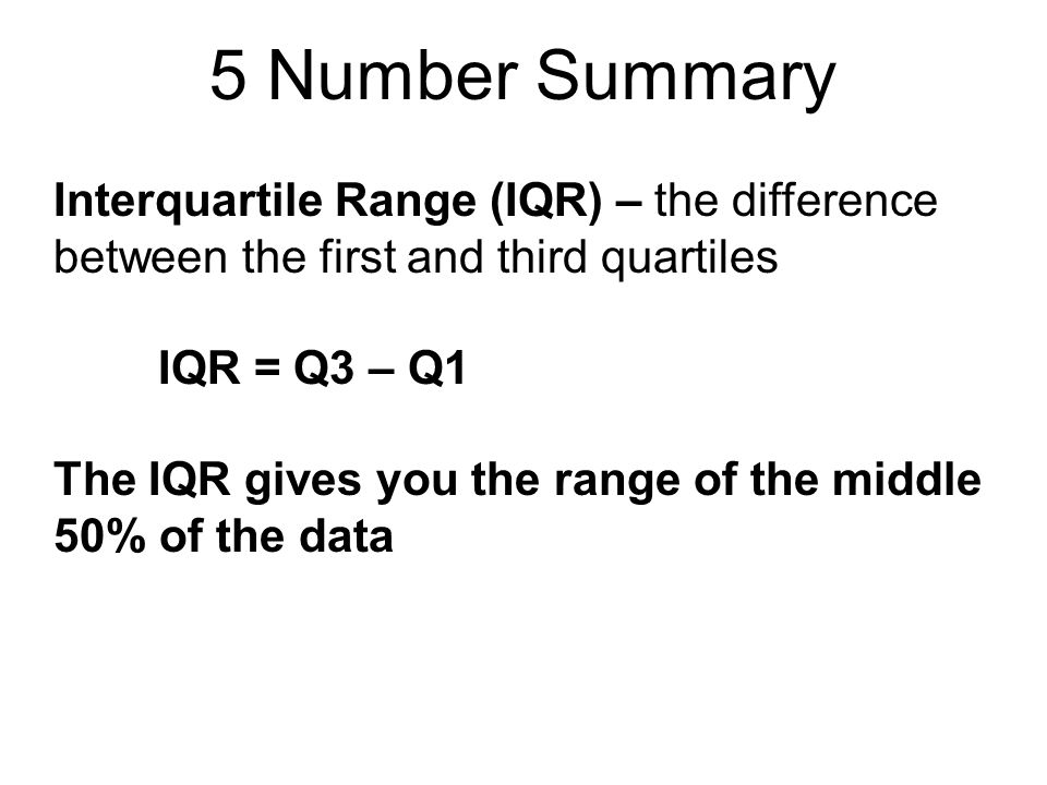 5 Number Summary Interquartile Range (IQR) – the difference between the first and third quartiles. IQR = Q3 – Q1.