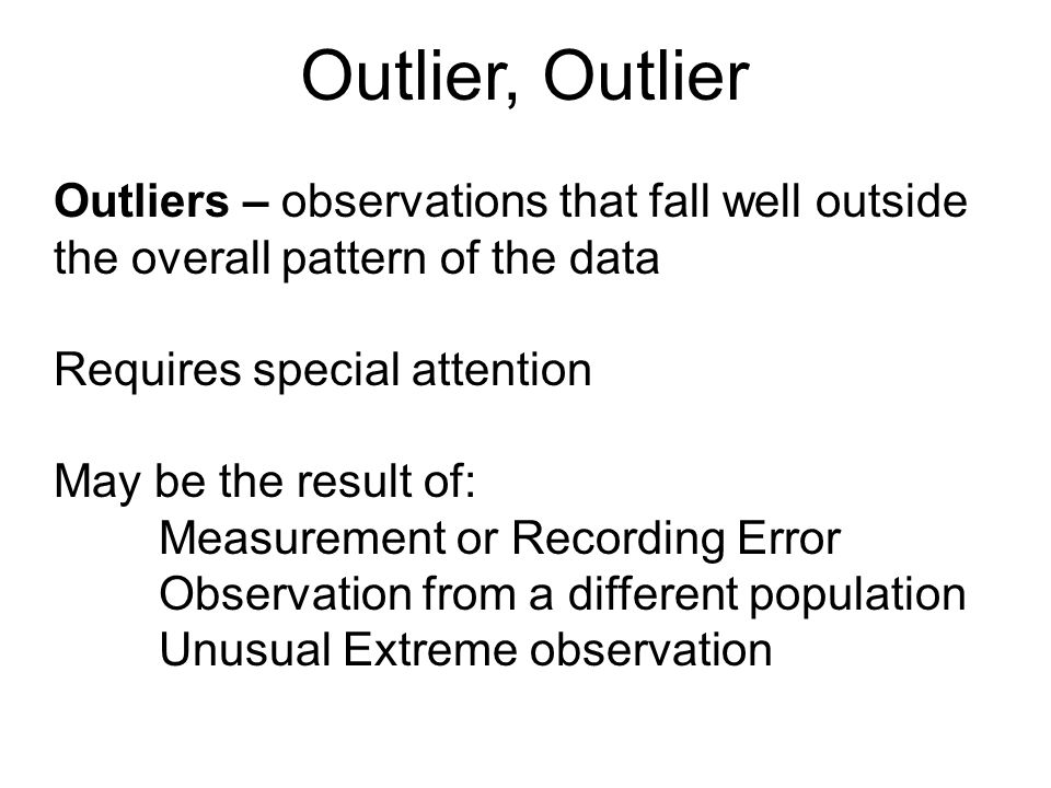 Outlier, Outlier Outliers – observations that fall well outside the overall pattern of the data. Requires special attention.