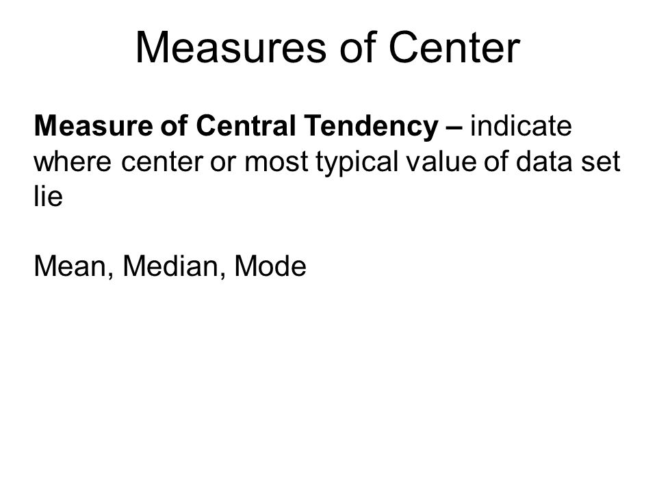 Measures of Center Measure of Central Tendency – indicate where center or most typical value of data set lie.