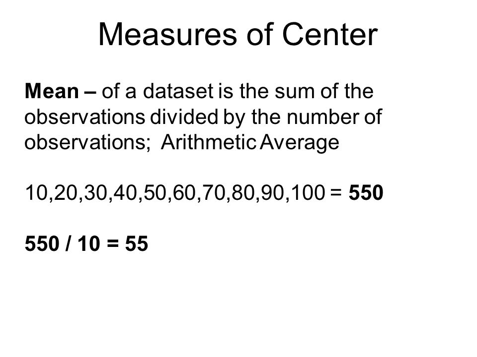 Measures of Center Mean – of a dataset is the sum of the observations divided by the number of observations; Arithmetic Average.