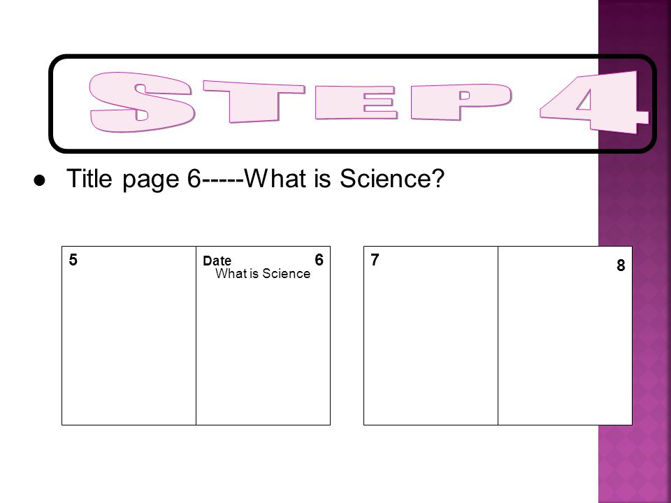 STEP 4 Title page 6-----What is Science 5 Date What is Science 6 7 8