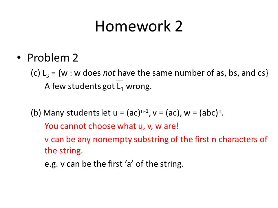 Homework 2 Problem 2. (c) L3 = {w : w does not have the same number of as, bs, and cs} A few students got L3 wrong.