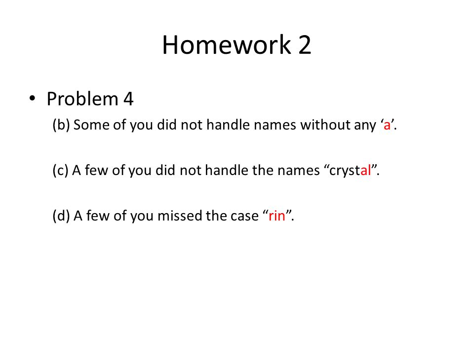 Homework 2 Problem 4. (b) Some of you did not handle names without any 'a'. (c) A few of you did not handle the names crystal .