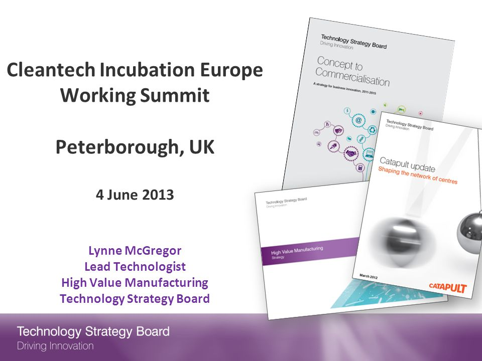 Cleantech Incubation Europe Working Summit Peterborough, UK 4 June 2013 Lynne McGregor Lead Technologist High Value Manufacturing Technology Strategy Board