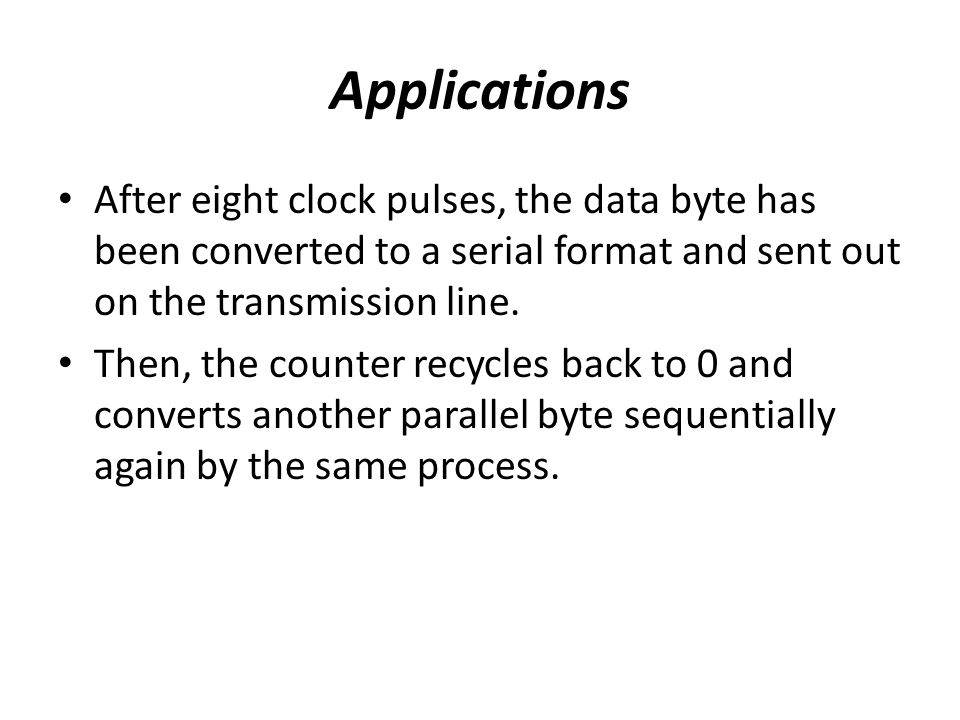 Applications After eight clock pulses, the data byte has been converted to a serial format and sent out on the transmission line.