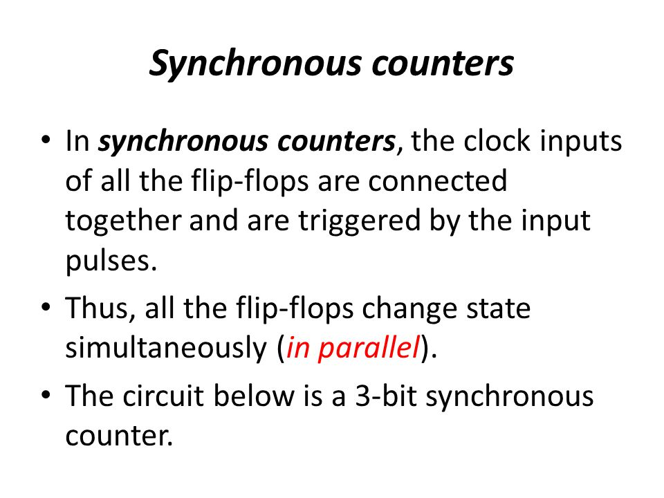 Synchronous counters In synchronous counters, the clock inputs of all the flip-flops are connected together and are triggered by the input pulses.