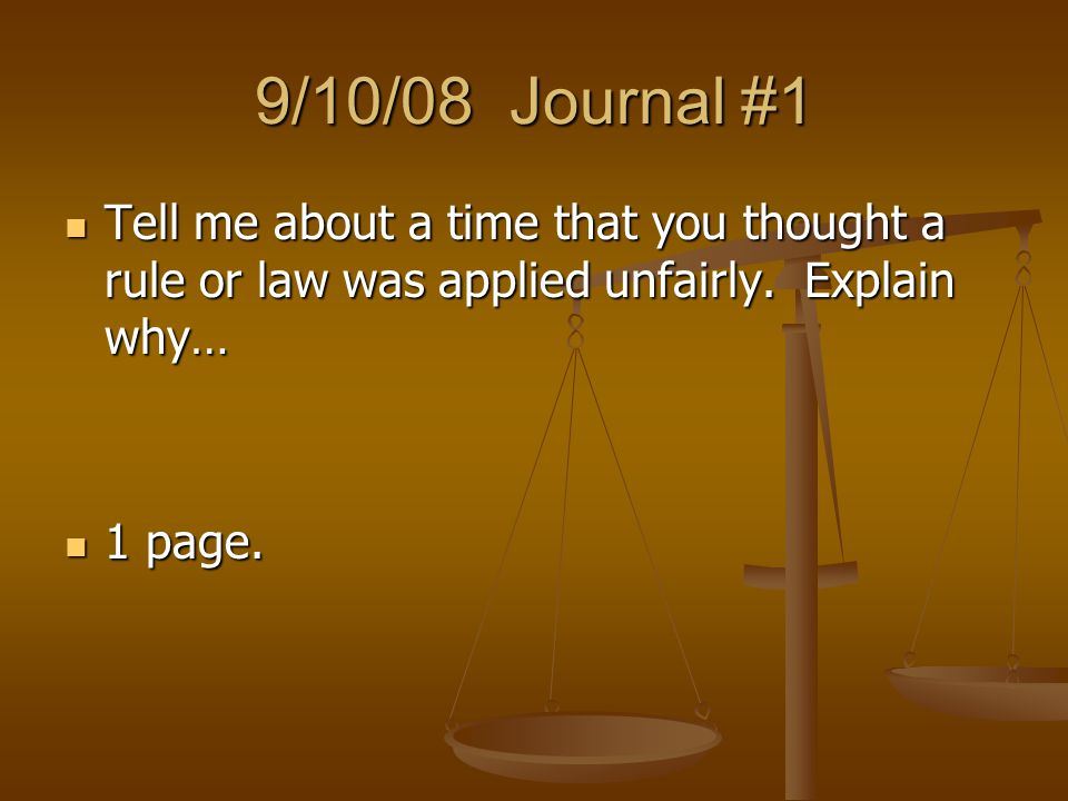 9/10/08 Journal #1 Tell me about a time that you thought a rule or law was applied unfairly. Explain why…
