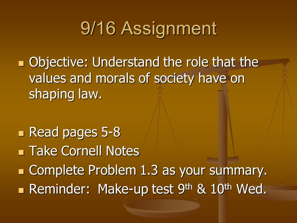 9/16 Assignment Objective: Understand the role that the values and morals of society have on shaping law.