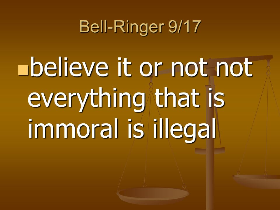 believe it or not not everything that is immoral is illegal