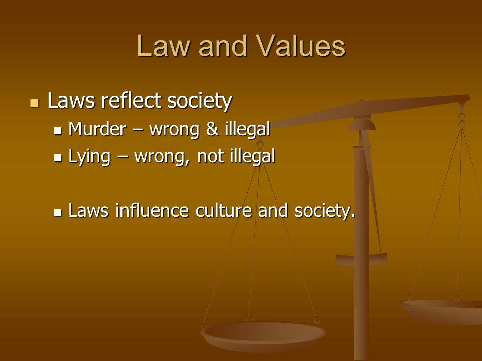 Law and Values Laws reflect society Murder – wrong & illegal