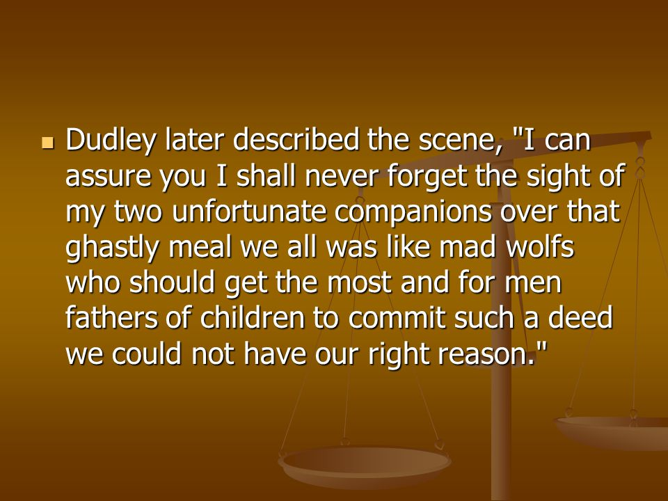 Dudley later described the scene, I can assure you I shall never forget the sight of my two unfortunate companions over that ghastly meal we all was like mad wolfs who should get the most and for men fathers of children to commit such a deed we could not have our right reason.