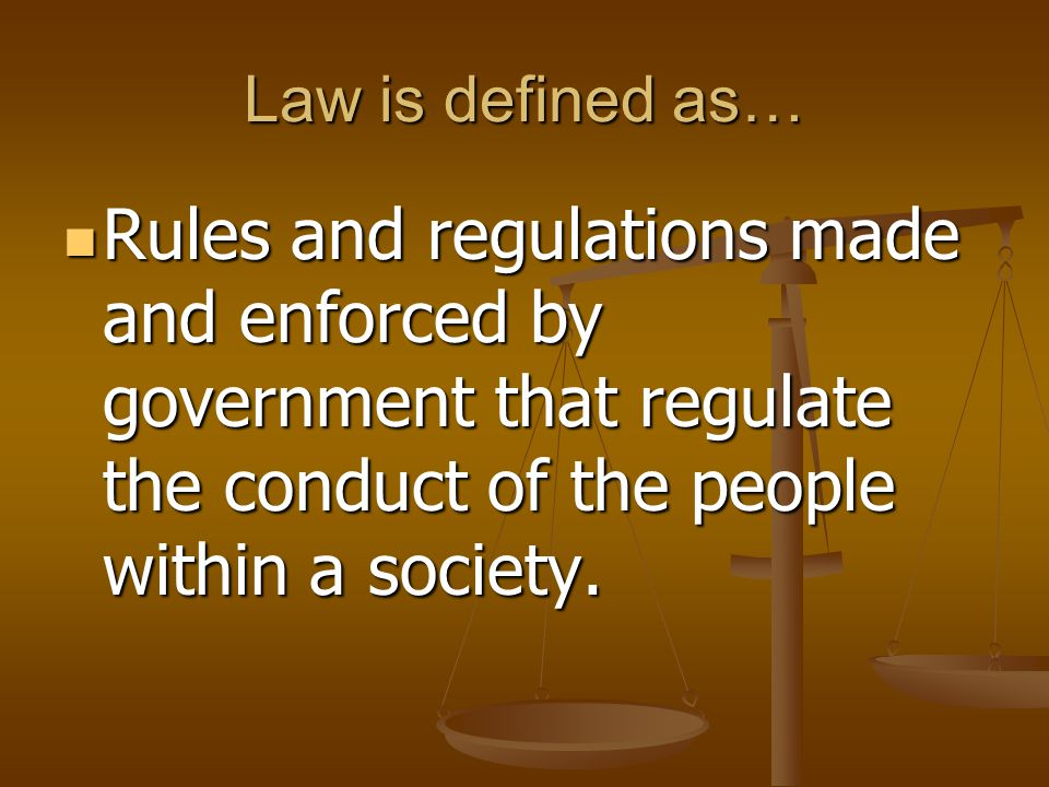 Law is defined as… Rules and regulations made and enforced by government that regulate the conduct of the people within a society.