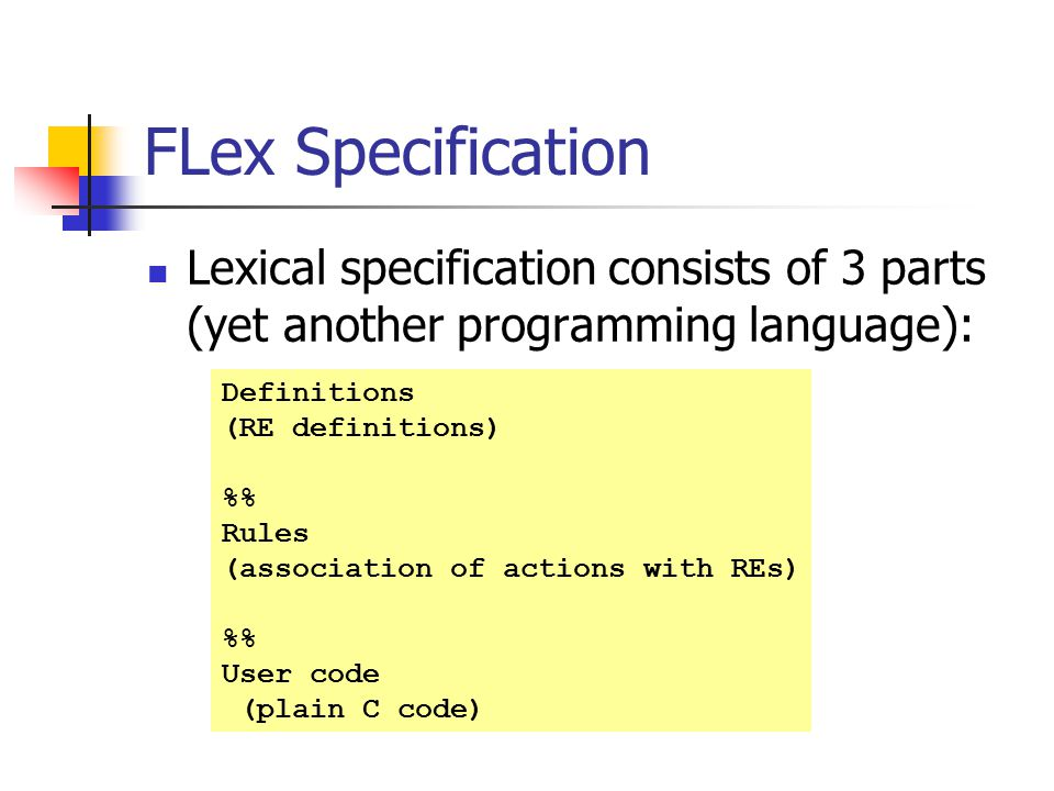 FLex Specification Lexical specification consists of 3 parts (yet another programming language): Definitions.