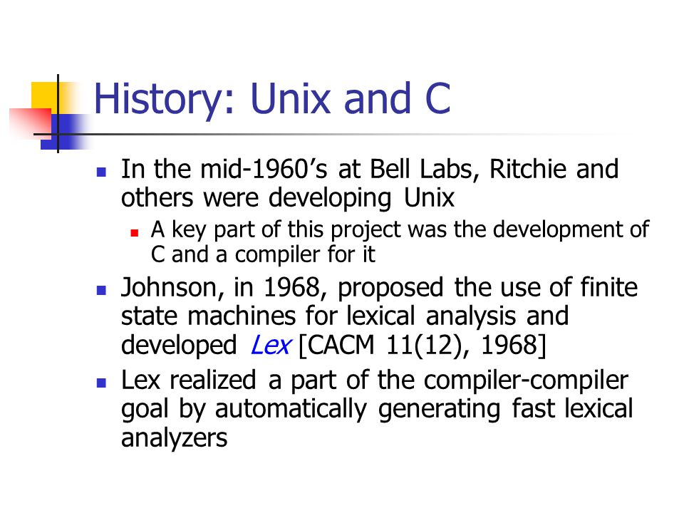History: Unix and C In the mid-1960's at Bell Labs, Ritchie and others were developing Unix.