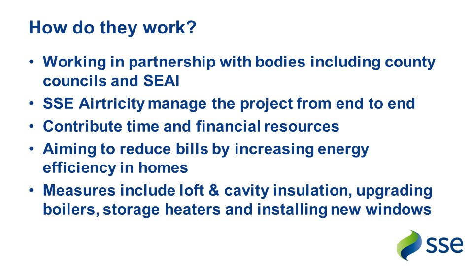 How do they work Working in partnership with bodies including county councils and SEAI. SSE Airtricity manage the project from end to end.