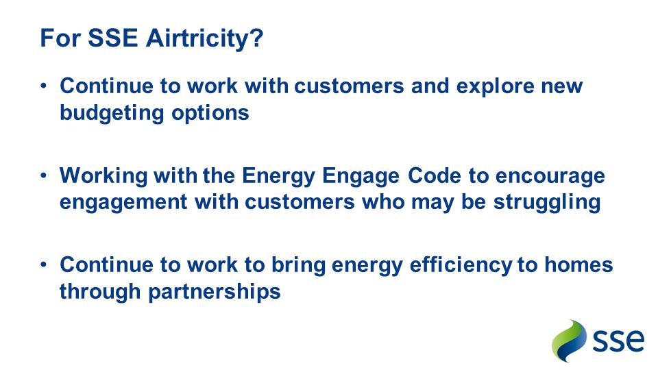 For SSE Airtricity Continue to work with customers and explore new budgeting options.