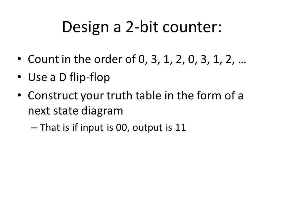 Design a 2-bit counter: Count in the order of 0, 3, 1, 2, 0, 3, 1, 2, … Use a D flip-flop.