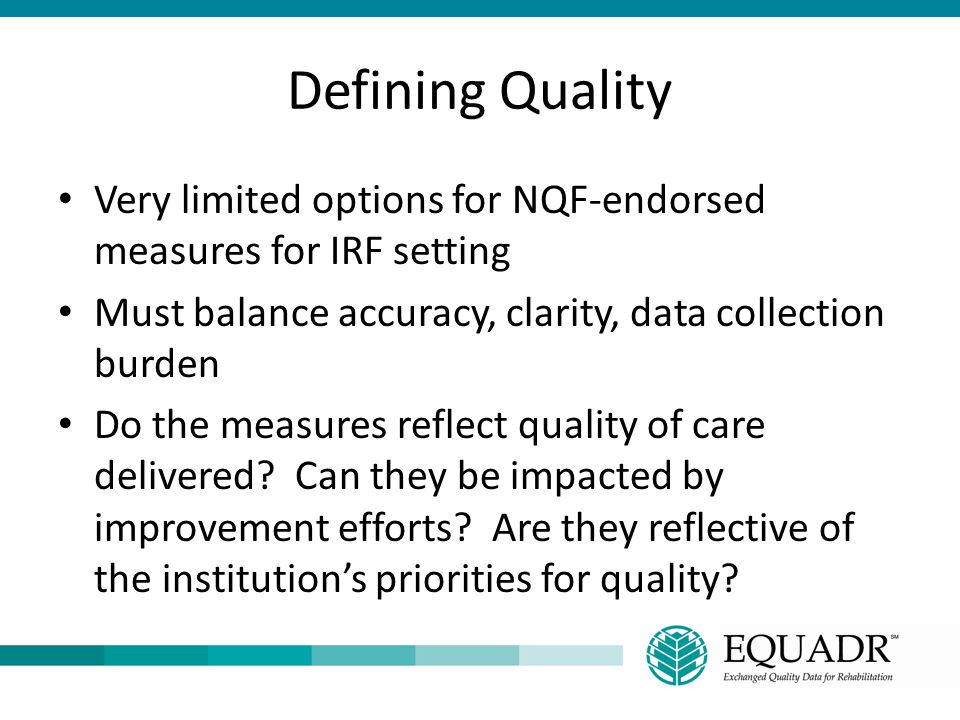 Defining Quality Very limited options for NQF-endorsed measures for IRF setting. Must balance accuracy, clarity, data collection burden.