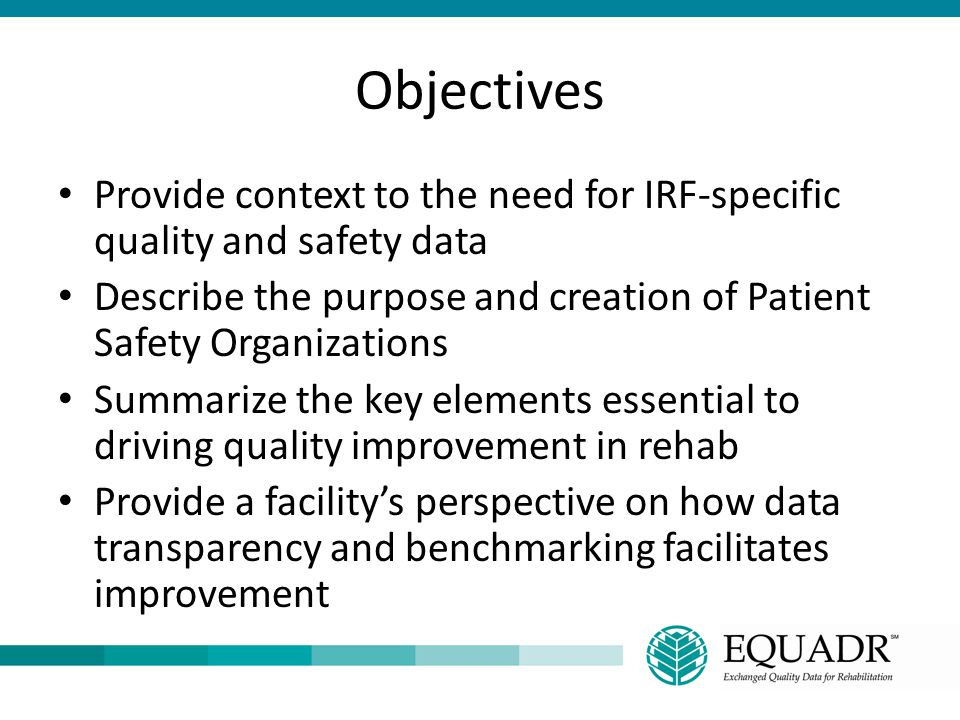 Objectives Provide context to the need for IRF-specific quality and safety data. Describe the purpose and creation of Patient Safety Organizations.