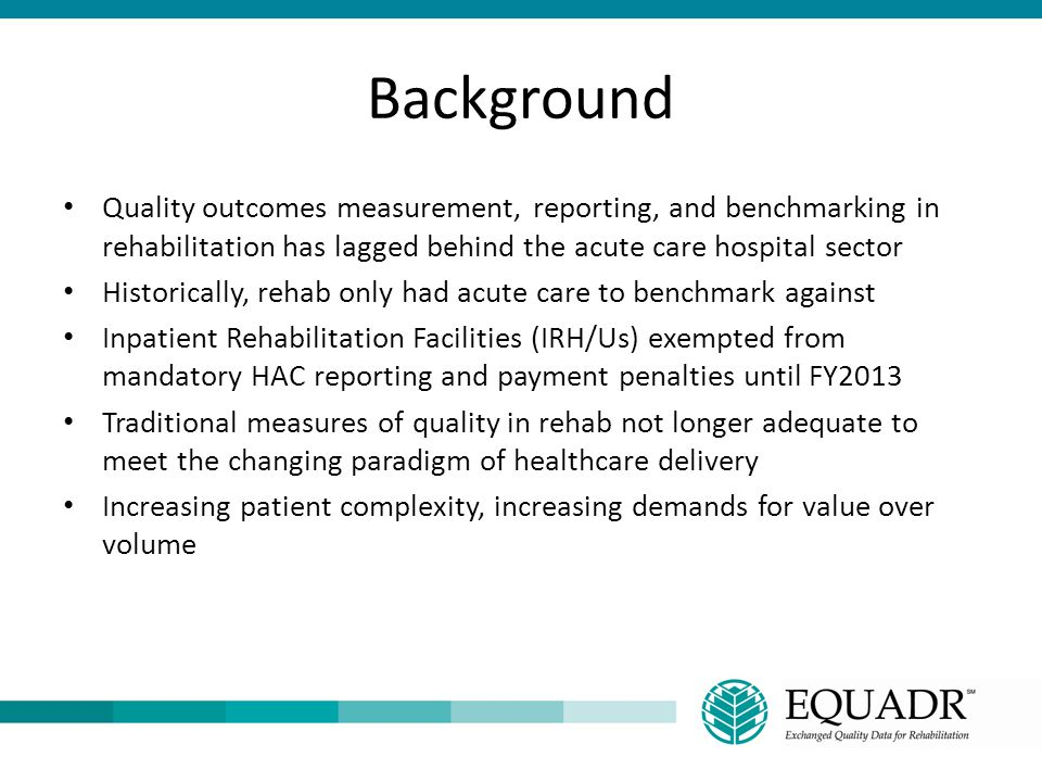 Background Quality outcomes measurement, reporting, and benchmarking in rehabilitation has lagged behind the acute care hospital sector.